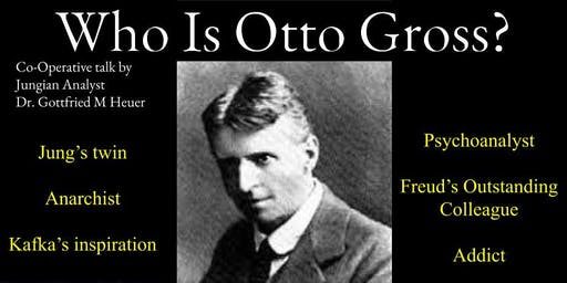 Who Is Otto Gross? A Cooperative Talk By Dr.Gottfried M Heuer
