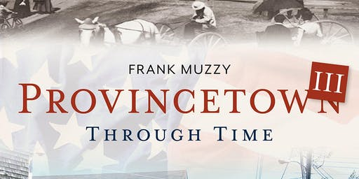 "Frank Muzzy ""Provincetown Through Time III"" July 15th @7pm"