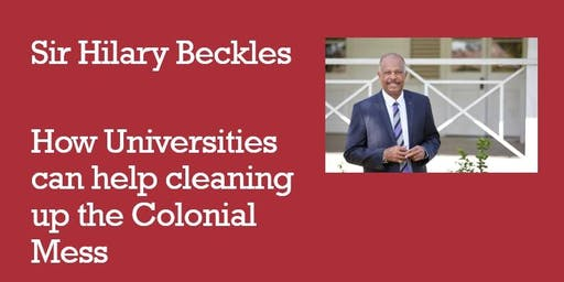 Sir Hilary Beckles - How Universities can help cleaning up the Colonial Mess - Free Public Lecture