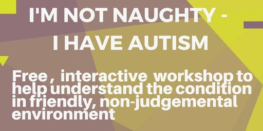 """""""I'M NOT NAUGHTY - I HAVE AUTISM"""" - Free interactive workshop for parents and carers"""