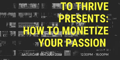 To Thrive Presents: How To Monetize Your Passion