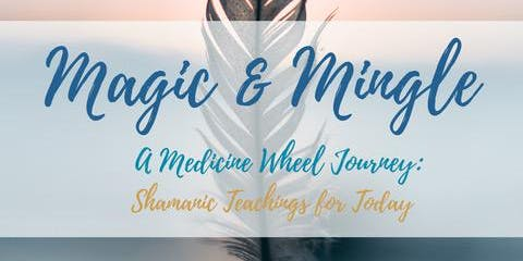 Magic & Mingle-A Medicine Wheel Journey: Shamanic Teachings for Today