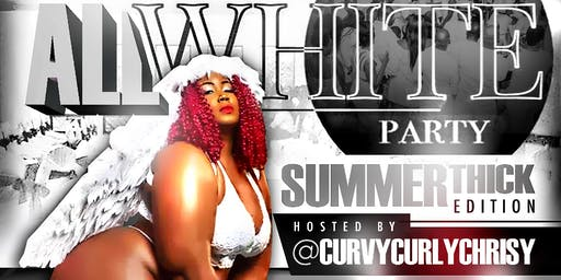 The All White Party Summer Thick Edition Hosted by @curvycurlychrisy