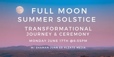 Full Moon Summer Solstice - Shamanic Transformational Journey & Ceremony w/Juan Es Alzate Mejia