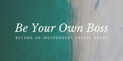 BE YOUR OWN BOSS: Become An Independent Travel Agent