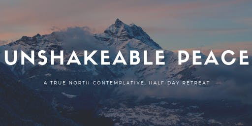 Unshakeable Peace: A True North Contemplative, Half-Day Retreat