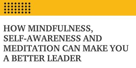 How Mindfulness, Self-Awareness & Meditation Can Make You A Better Leader