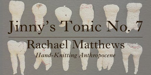 Jinny's Tonic No.7 - Rachael Matthews: Hand-Knitting Anthropocene