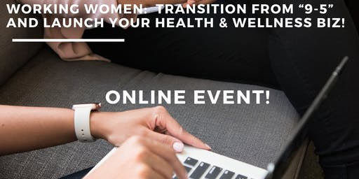 "Webinar - Working Women: Transition from ""9-5"" & Launch Your Health & Wellness Biz!"