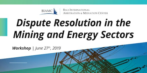 DISPUTE RESOLUTION in THE MINING and  ENERGY SECTOR (WORKSHOP)