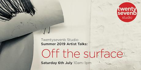 "Twentysevenb Studio Summer 2019 Artist Talks:  ""Off the surface"" tickets"