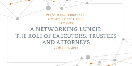 Networking Lunch: The Duties and Responsibilities of Executors, Trustees and Attorneys tickets