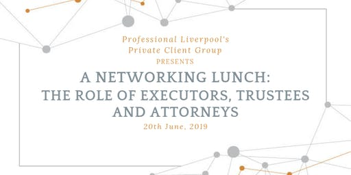 Networking Lunch: The Duties and Responsibilities of Executors, Trustees and Attorneys