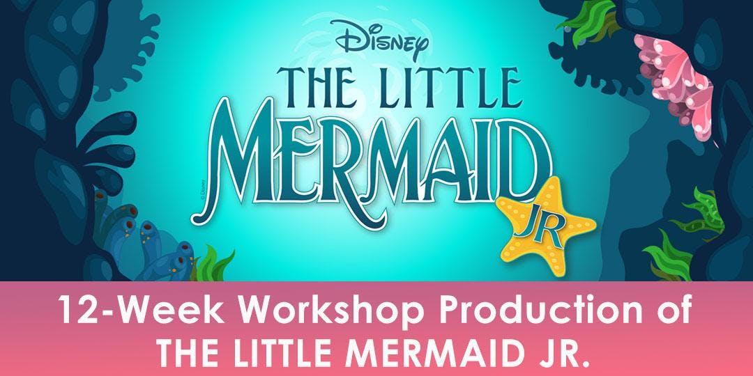 12-Week Workshop Production of THE LITTLE MERMAID JR.