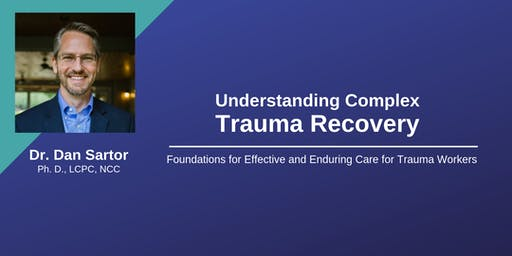 Understanding Complex Trauma Recovery: Foundations for Effective and Enduring Care for Trauma Workers