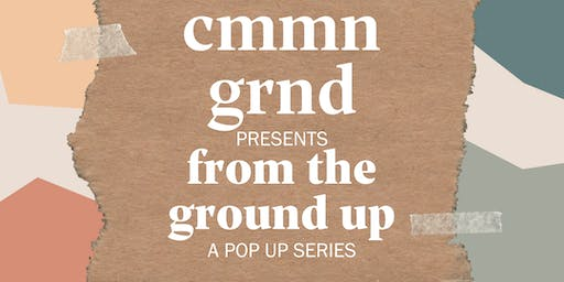 CMMN GRND Presents: FROM THE GROUND UP a pop up series