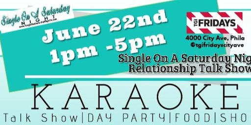 Single On A Saturday Night - Relationship Talk Show- @TGIFridays City Ave June 22nd - Grown Folks Karaoke Day Party
