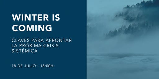 Winter is coming. Claves para afrontar la próxima crisis sistémica.