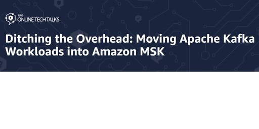 Ditching the Overhead: Moving Apache Kafka Workloads into Amazon MSK