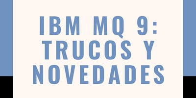 IBM MQ 9: Trucos y Novedades- NIVEL BÁSICO