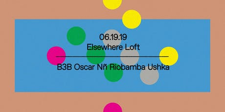 B3B Oscar Nñ Riobamba Ushka @ Elsewhere Loft tickets