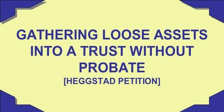 """JULY 13, 2019, """"GATHERING LOOSE ASSETS INTO A TRUST WITHOUT PROBATE"""" tickets"""