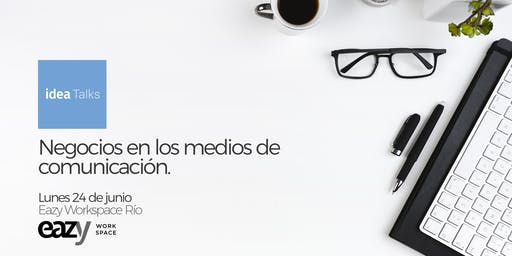 IDEA TALKS: NEGOCIOS EN LOS MEDIOS DE COMUNICACIÓN
