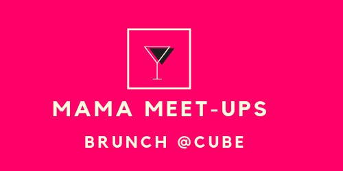MAMA MEET-UPS - BRUNCH @CUBE