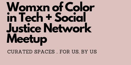Womxn of Color in Tech + Social Justice Network Meet Up