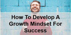 How To Develop A Growth Mindset For Success