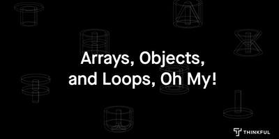 Thinkful Webinar | Arrays, Objects, and Loops, Oh My!