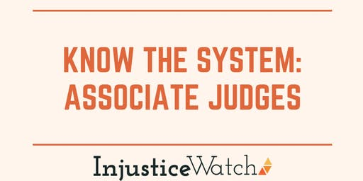 "Injustice Watch presents...""Know The System: Associate Judges"""