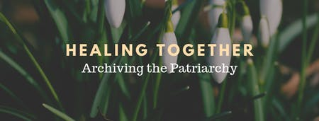 Healing Together: Archiving the Patriarchy
