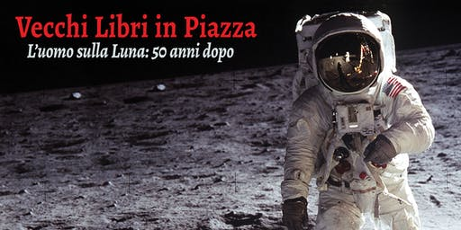 Vecchi Libri in Piazza - L'uomo sulla Luna: 50 anni dopo