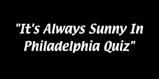 It's Always Sunny In Philadelphia Quiz - Hosted By Dayman