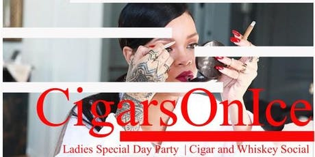 Cigars On Ice   Ladies Special Day Party and Whiskey Social  tickets