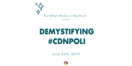 So What Media x WeWork Montreal present: Demystifying #CdnPoli billets