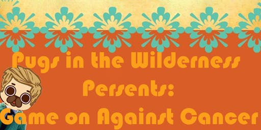 Pugs in the Wilderness Presents: Game-On Against Cancer