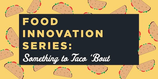 Food Innovation Series: Something to Taco 'Bout