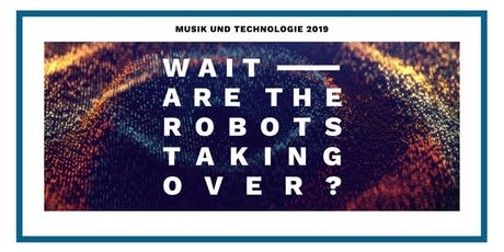 Musik und Technologie 2019 - Wait, Are The Robots Taking Over? Tickets