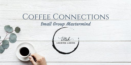 Utah Leading Ladies- COFFEE CONNECTIONS {small group mastermind} June 25