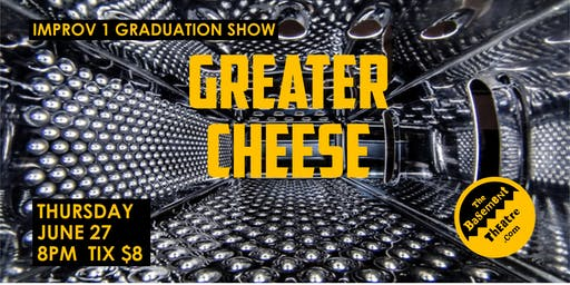GREATER CHEESE - improv 1 graduation show