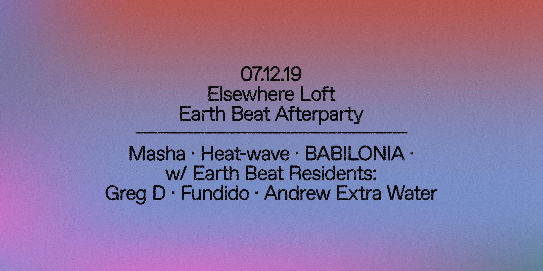 Earth Beat Afterparty w/ Masha, Heat-Wave, Babilonia, Earth Beat Residents:  Greg D, Fundido & Andrew Extra Water