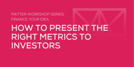 MATTER Workshop: How to Present the Right Metrics to Investors tickets