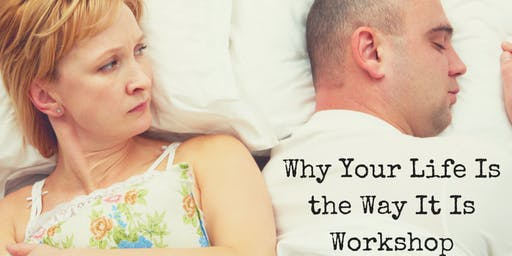 Why Your Life Is The Way It Is Workshop