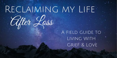 Reclaiming My Life After Loss - A Field Guide to Living with Grief & Love tickets