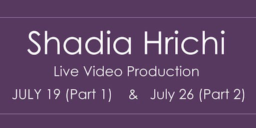 Shadia Hrichi ~ Live Video Production (Part 1: July 19 ~ Part 2: July 26)