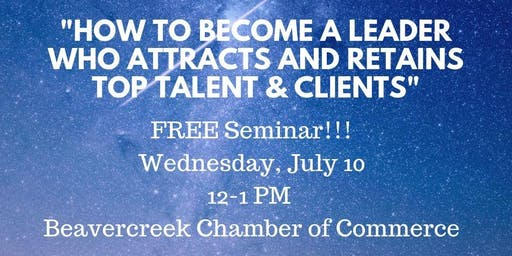 """""""How To Become A Leader Who Attracts and Retains Top Talent & Clients"""""""