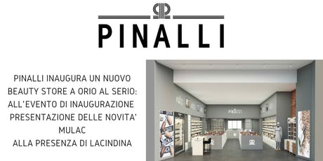 Pinalli inaugura un nuovo beauty store a Orio al Serio: All' evento di inaugurazione presentazione delle novita' Mulac alla presenza di La Cindina  biglietti