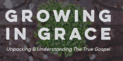 Growing in Grace: Unpacking & Understanding The True Gospel